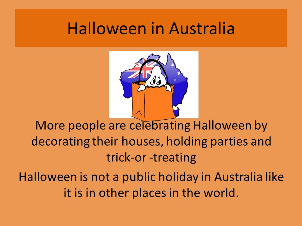more people are celebrating halloween by decorating their houses holding parties and trick or treating halloween is not a public holiday in australia like