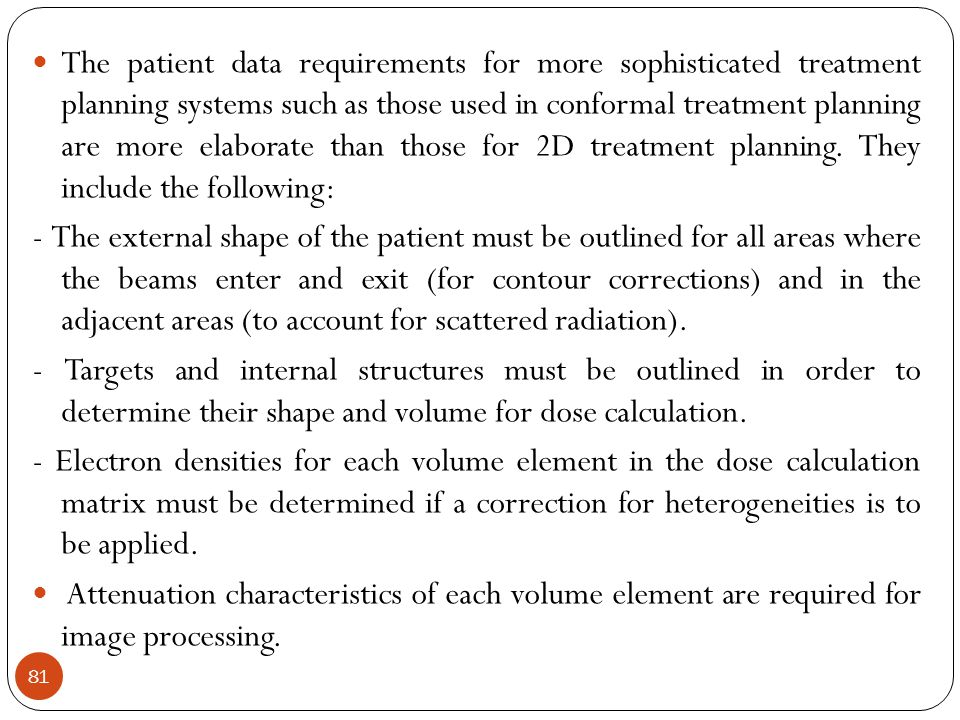 The patient data requirements for more sophisticated treatment planning systems such as those used in conformal treatment planning are more elaborate than those for 2D treatment planning. They include the following: