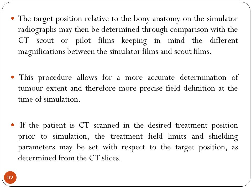 The target position relative to the bony anatomy on the simulator radiographs may then be determined through comparison with the CT scout or pilot films keeping in mind the different magnifications between the simulator films and scout films.