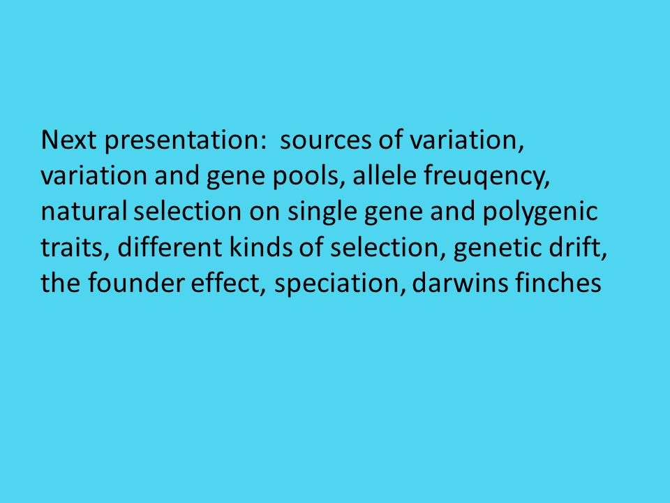 Next presentation: sources of variation, variation and gene pools, allele freuqency, natural selection on single gene and polygenic traits, different kinds of selection, genetic drift, the founder effect, speciation, darwins finches