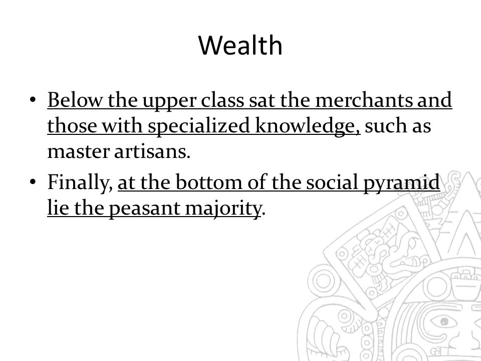 Wealth Below the upper class sat the merchants and those with specialized knowledge, such as master artisans.