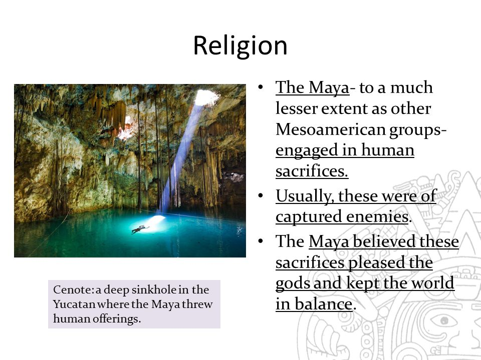 Religion The Maya- to a much lesser extent as other Mesoamerican groups- engaged in human sacrifices.