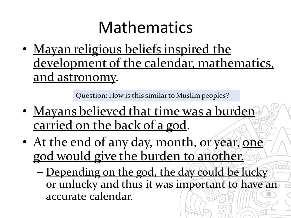 Mathematics Mayan religious beliefs inspired the development of the calendar, mathematics, and astronomy.