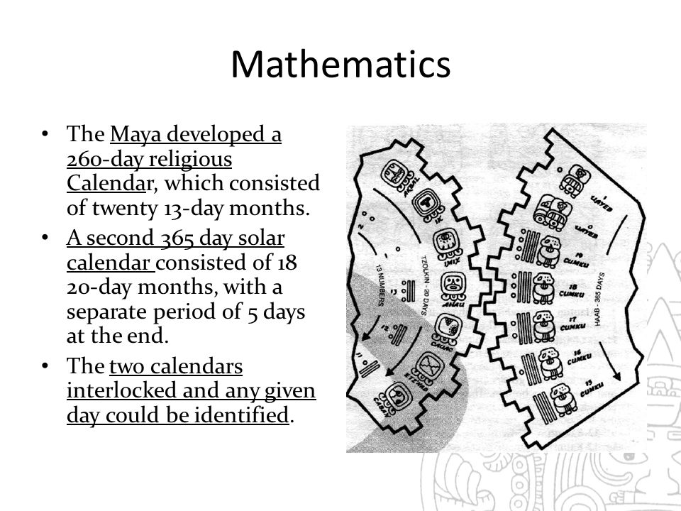 Mathematics The Maya developed a 260-day religious Calendar, which consisted of twenty 13-day months.