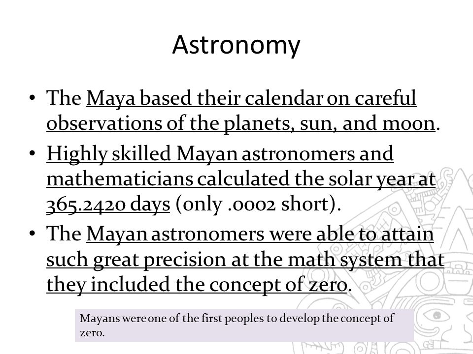 Astronomy The Maya based their calendar on careful observations of the planets, sun, and moon.