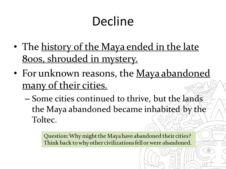 Decline The history of the Maya ended in the late 800s, shrouded in mystery. For unknown reasons, the Maya abandoned many of their cities.