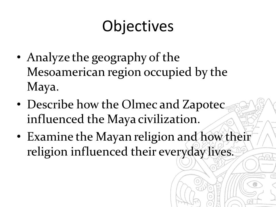 Objectives Analyze the geography of the Mesoamerican region occupied by the Maya.