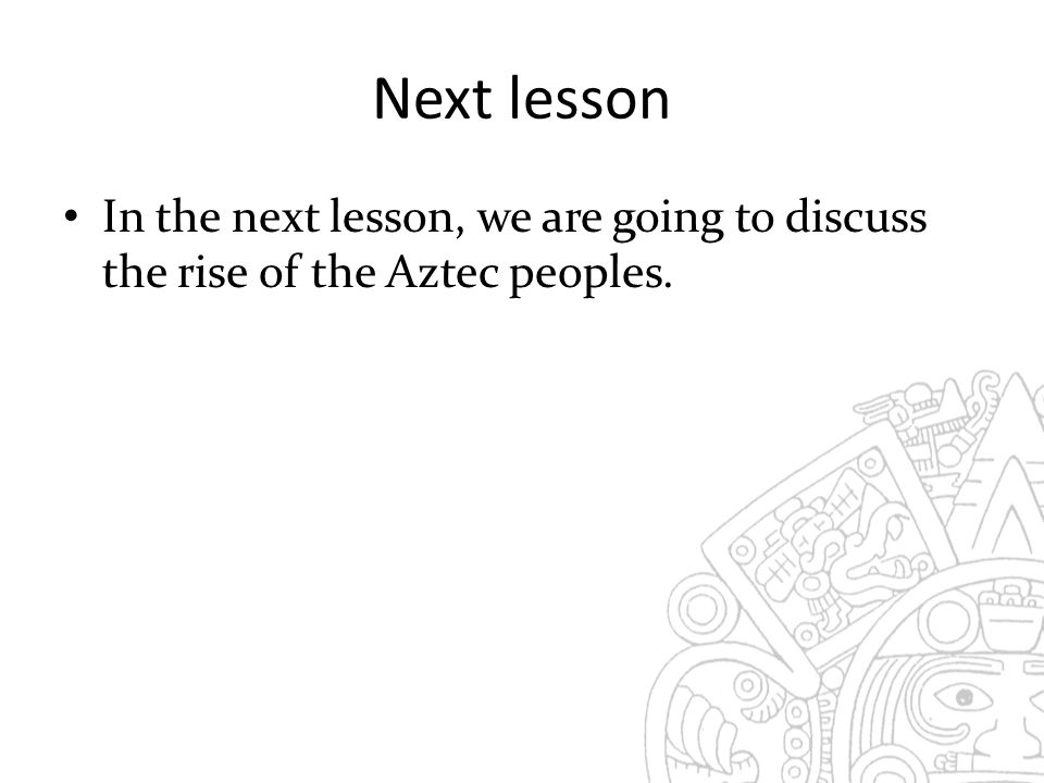 Next lesson In the next lesson, we are going to discuss the rise of the Aztec peoples.