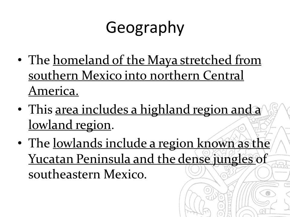 Geography The homeland of the Maya stretched from southern Mexico into northern Central America.