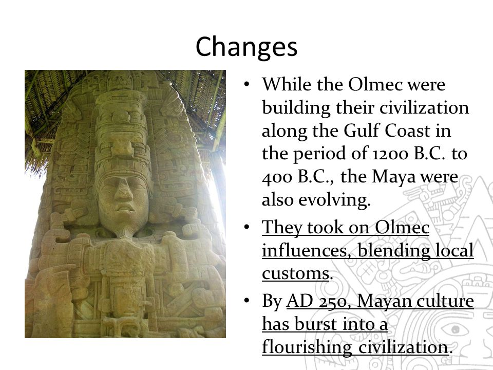 Changes While the Olmec were building their civilization along the Gulf Coast in the period of 1200 B.C. to 400 B.C., the Maya were also evolving.