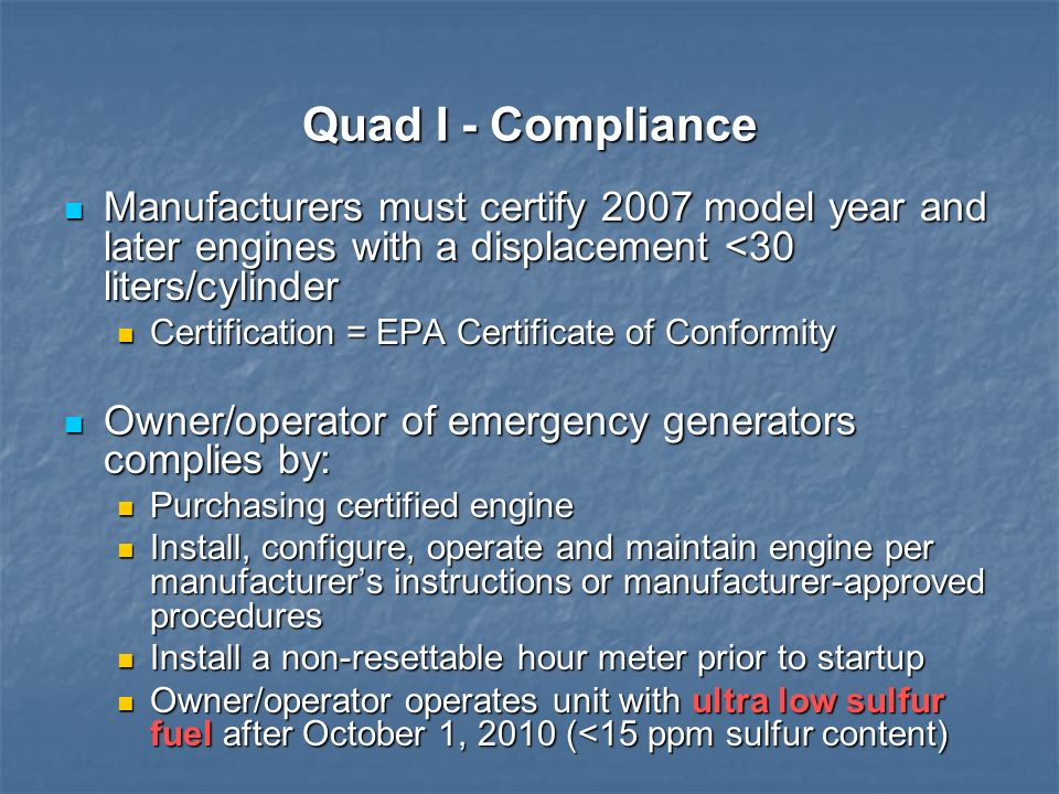 Quad I - Compliance Manufacturers must certify 2007 model year and later engines with a displacement <30 liters/cylinder.