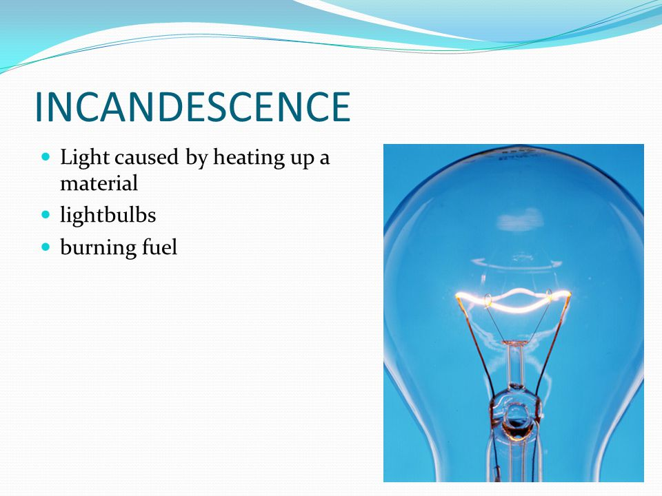 INCANDESCENCE Light caused by heating up a material lightbulbs