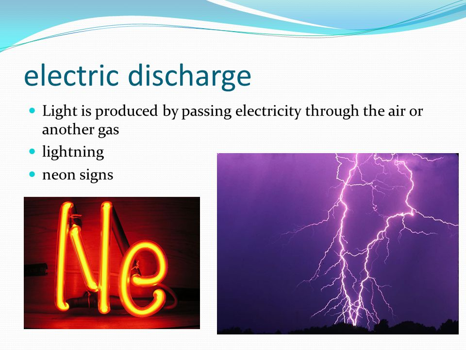electric discharge Light is produced by passing electricity through the air or another gas. lightning.