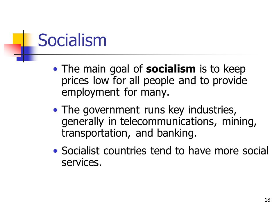 Socialism The main goal of socialism is to keep prices low for all people and to provide employment for many.