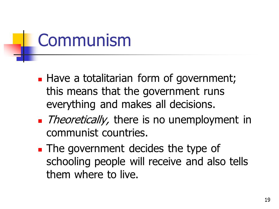 Communism Have a totalitarian form of government; this means that the government runs everything and makes all decisions.