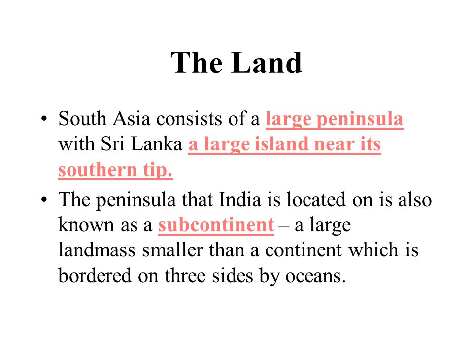 The Land South Asia consists of a large peninsula with Sri Lanka a large island near its southern tip.