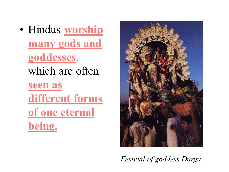 Hindus worship many gods and goddesses, which are often seen as different forms of one eternal being.