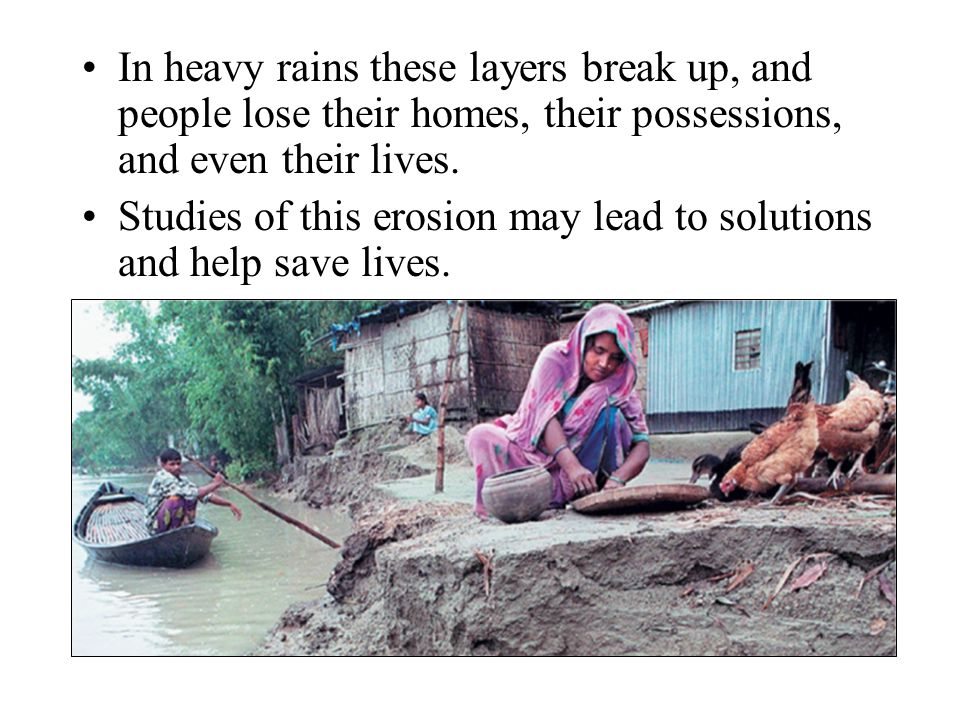 In heavy rains these layers break up, and people lose their homes, their possessions, and even their lives.