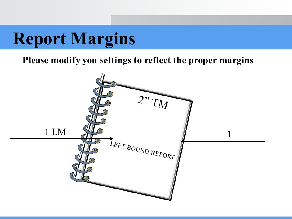Report Margins Please modify you settings to reflect the proper margins. 2 TM. LEFT BOUND REPORT.