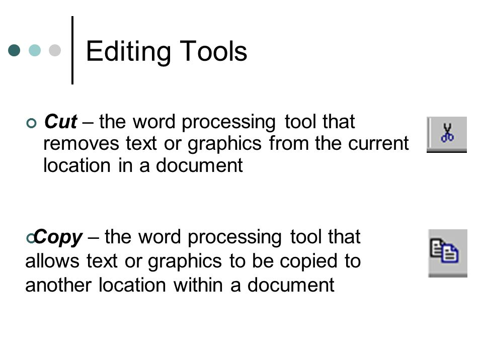 Editing Tools Cut – the word processing tool that removes text or graphics from the current location in a document.