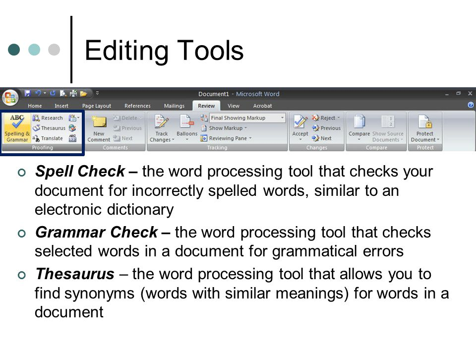 Editing Tools Spell Check – the word processing tool that checks your document for incorrectly spelled words, similar to an electronic dictionary.