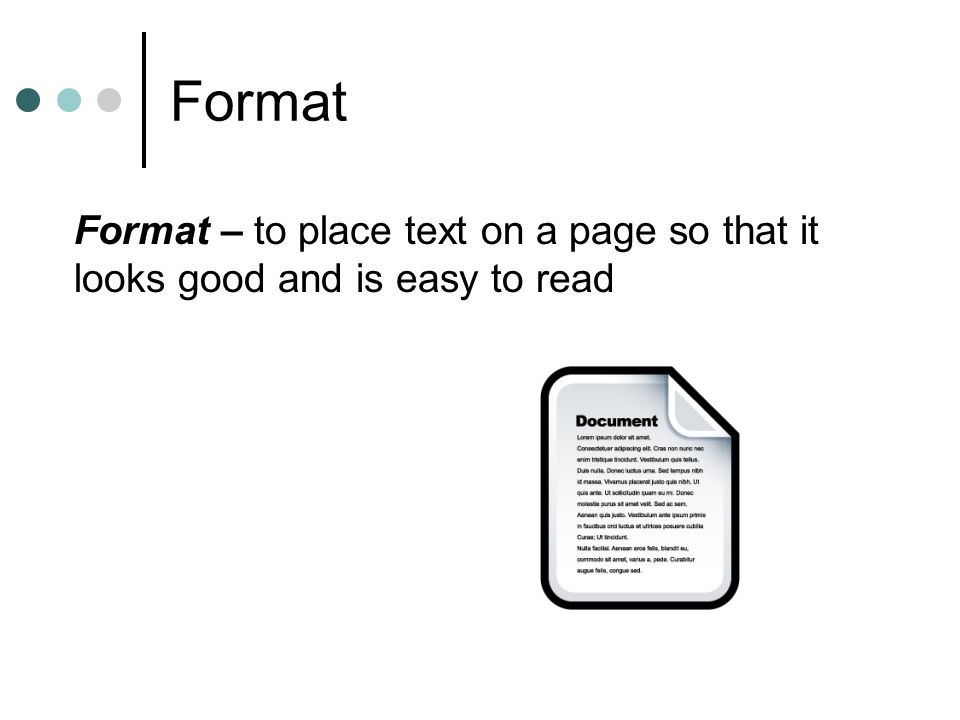 Format Format – to place text on a page so that it looks good and is easy to read