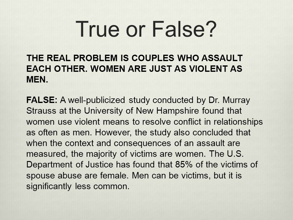 True or False THE REAL PROBLEM IS COUPLES WHO ASSAULT EACH OTHER. WOMEN ARE JUST AS VIOLENT AS MEN.