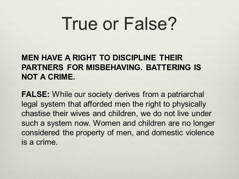 True or False MEN HAVE A RIGHT TO DISCIPLINE THEIR PARTNERS FOR MISBEHAVING. BATTERING IS NOT A CRIME.