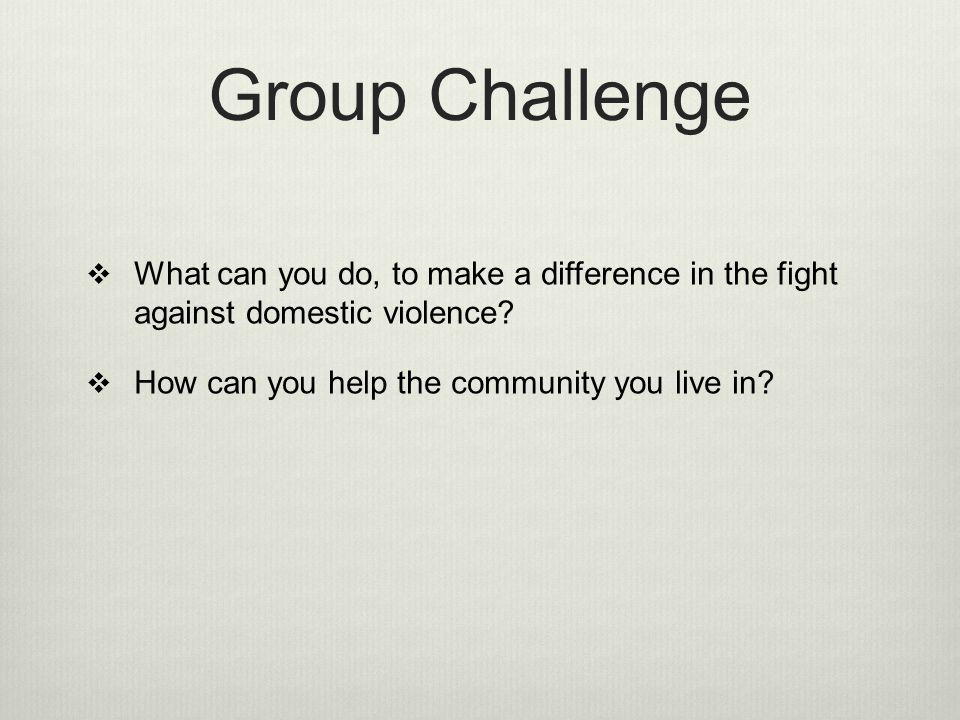 Group Challenge What can you do, to make a difference in the fight against domestic violence.