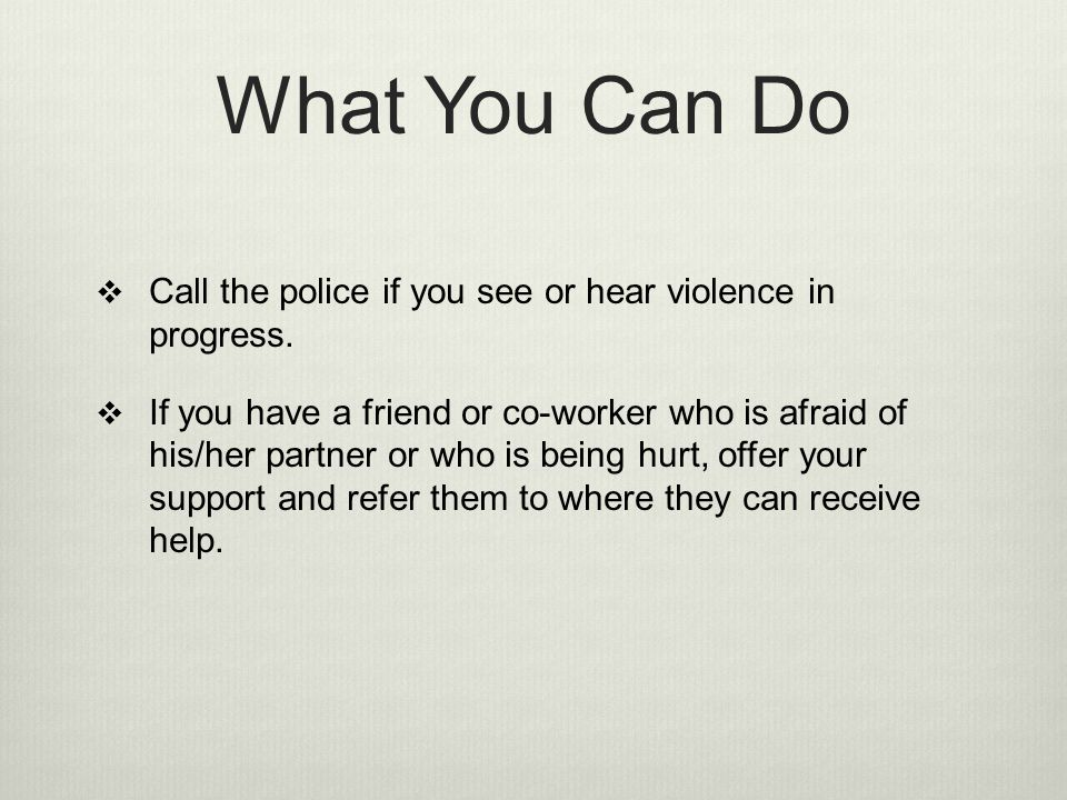 What You Can Do Call the police if you see or hear violence in progress.