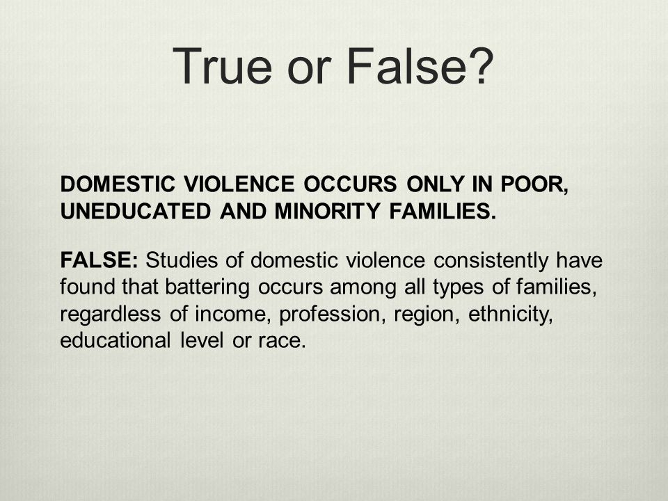 True or False DOMESTIC VIOLENCE OCCURS ONLY IN POOR, UNEDUCATED AND MINORITY FAMILIES.