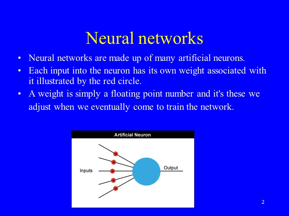 Neural networks Neural networks are made up of many artificial neurons.