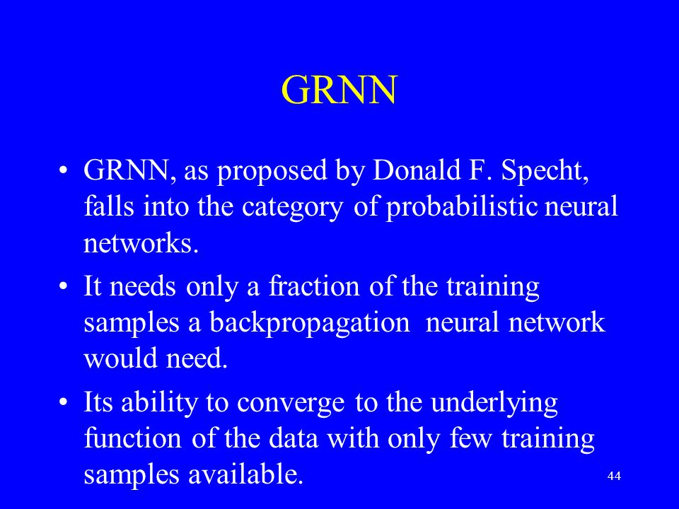 GRNN GRNN, as proposed by Donald F. Specht, falls into the category of probabilistic neural networks.