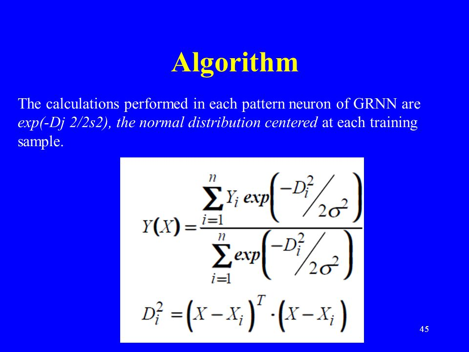 Algorithm The calculations performed in each pattern neuron of GRNN are exp(-Dj 2/2s2), the normal distribution centered at each training sample.