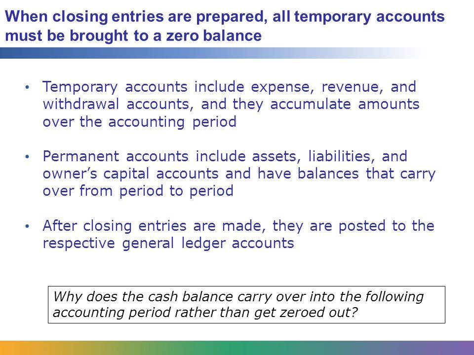 When closing entries are prepared, all temporary accounts must be brought to a zero balance