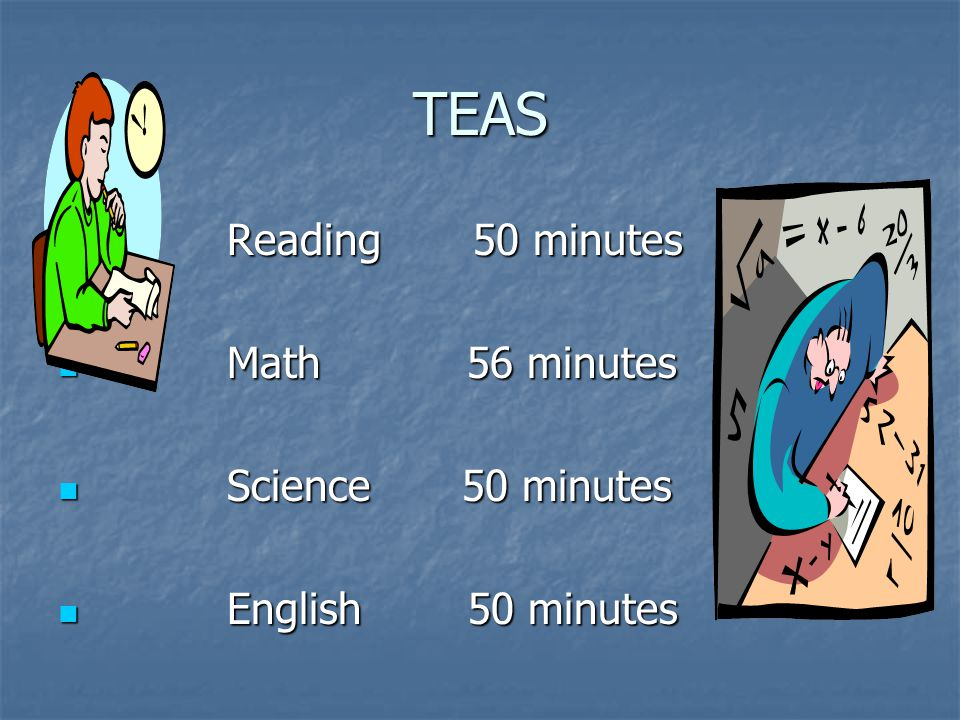 TEAS Reading 50 minutes Math 56 minutes Science 50 minutes