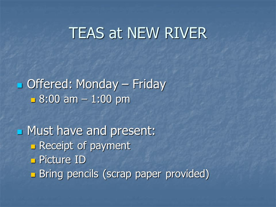 TEAS at NEW RIVER Offered: Monday – Friday Must have and present: