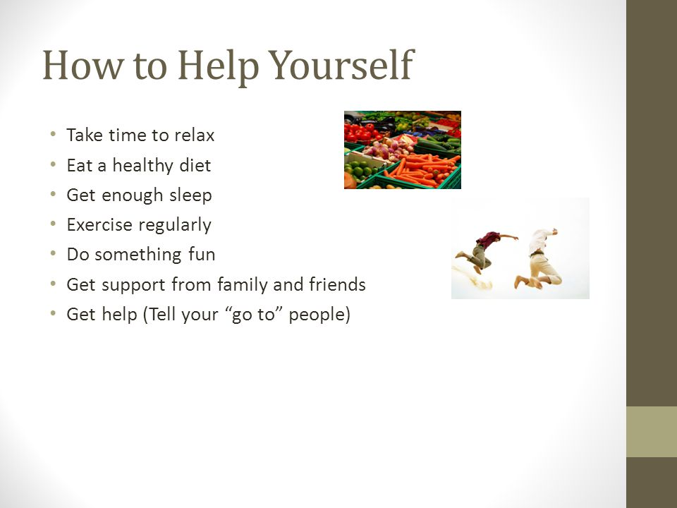 How to Help Yourself Take time to relax Eat a healthy diet