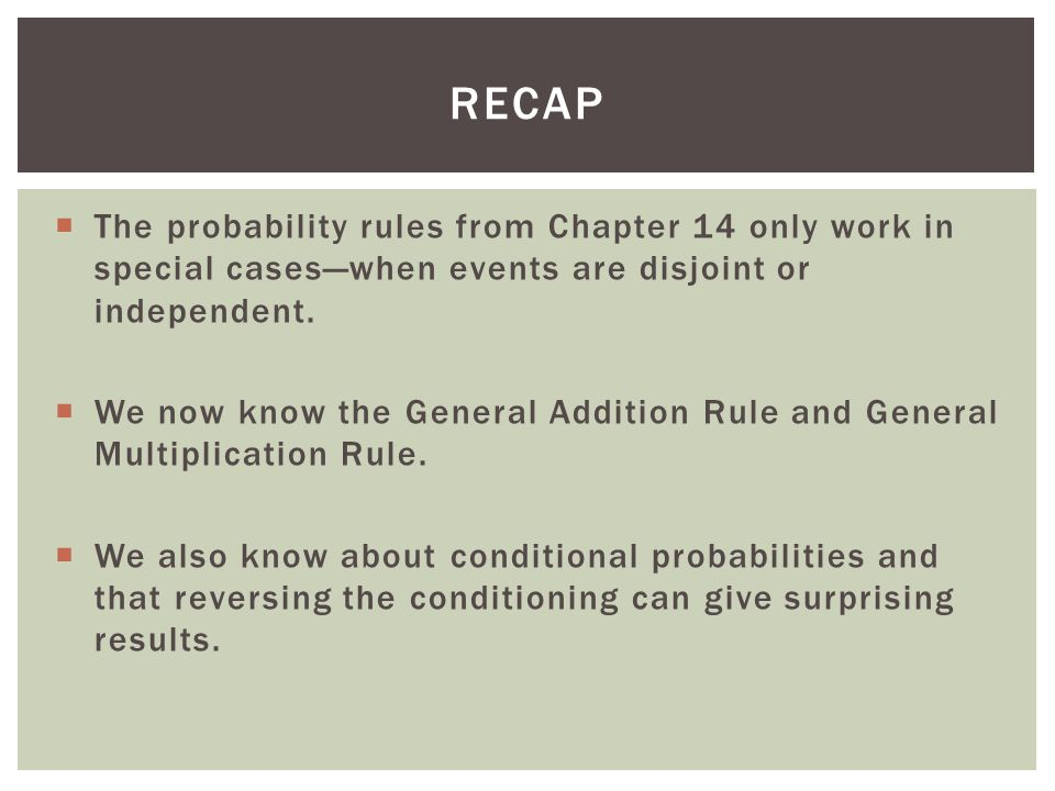 recap The probability rules from Chapter 14 only work in special cases—when events are disjoint or independent.