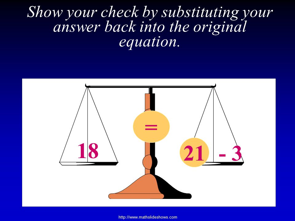 Show your check by substituting your answer back into the original equation.