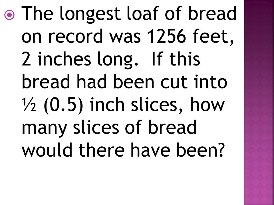 The longest loaf of bread on record was 1256 feet, 2 inches long
