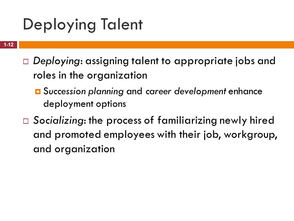 Deploying Talent Deploying: assigning talent to appropriate jobs and roles in the organization.