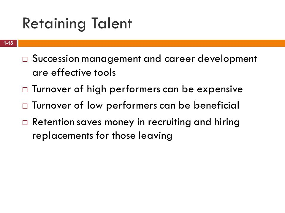 Retaining Talent Succession management and career development are effective tools. Turnover of high performers can be expensive.