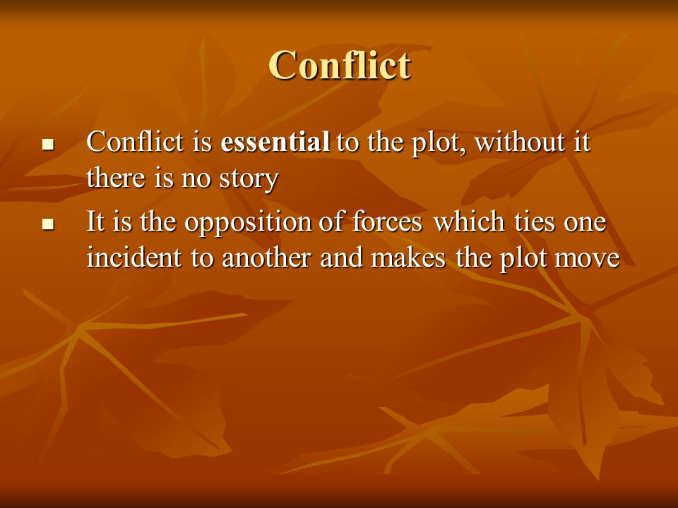 Conflict Conflict is essential to the plot, without it there is no story.