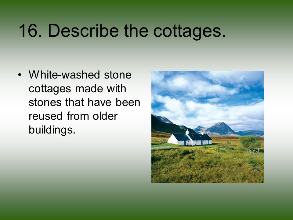 16. Describe the cottages.