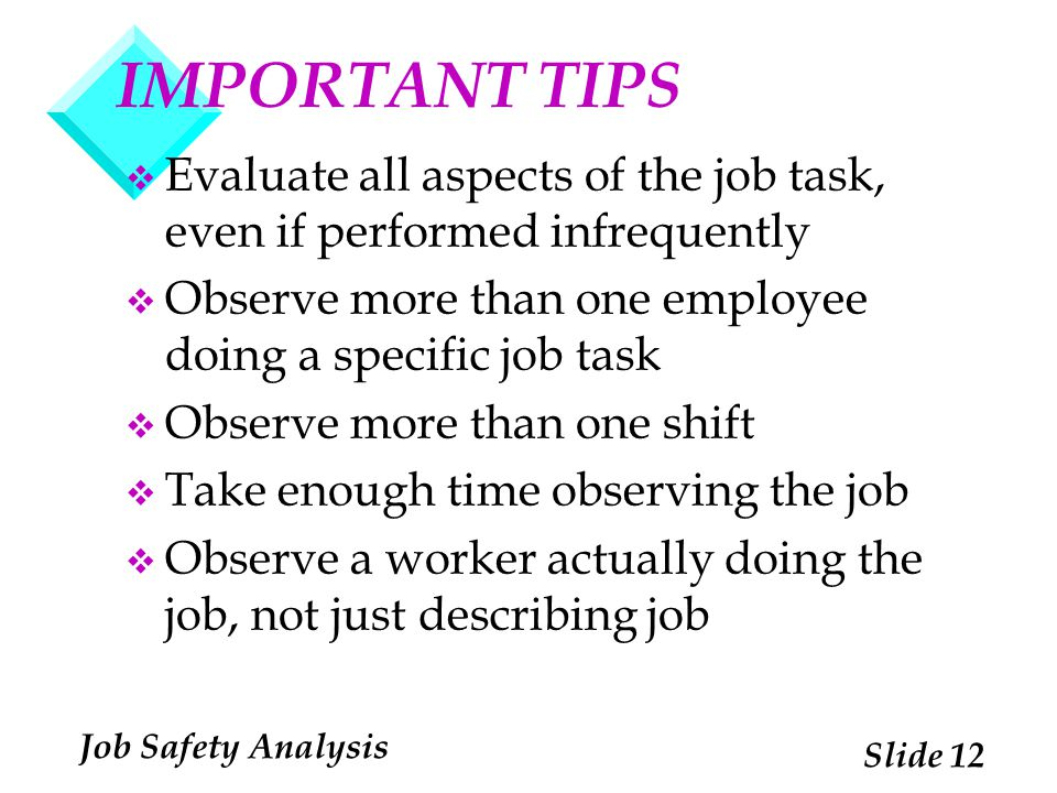 IMPORTANT TIPS Evaluate all aspects of the job task, even if performed infrequently. Observe more than one employee doing a specific job task.