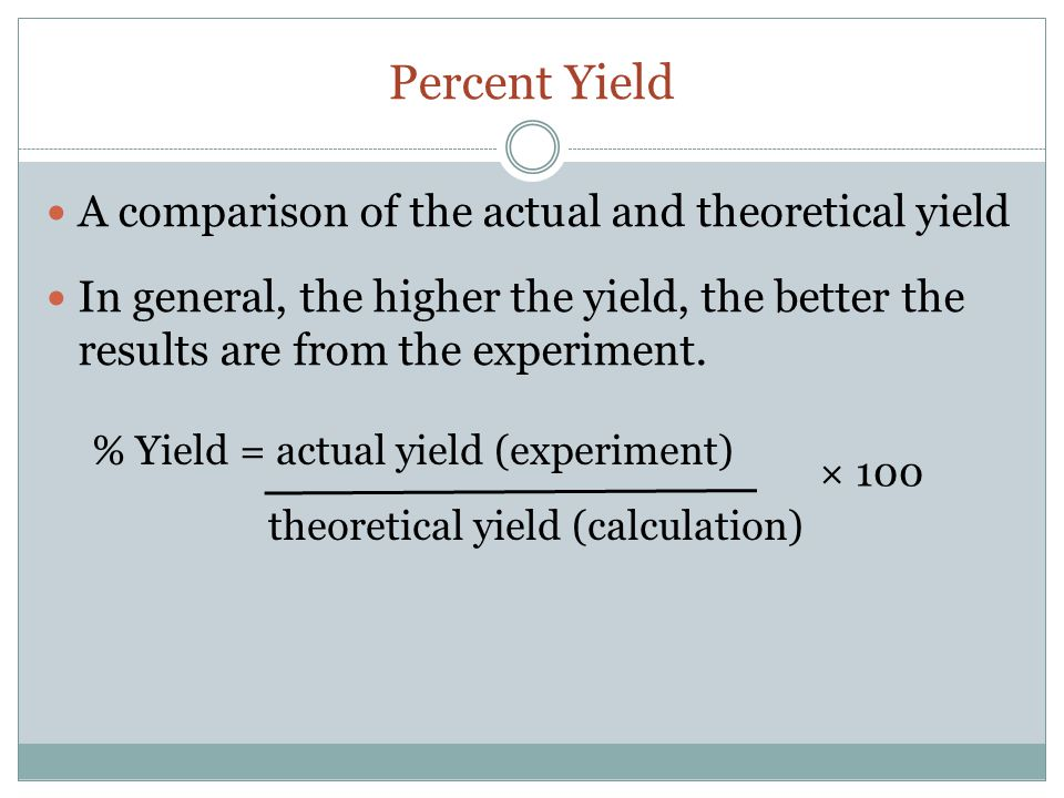 Percent Yield A comparison of the actual and theoretical yield