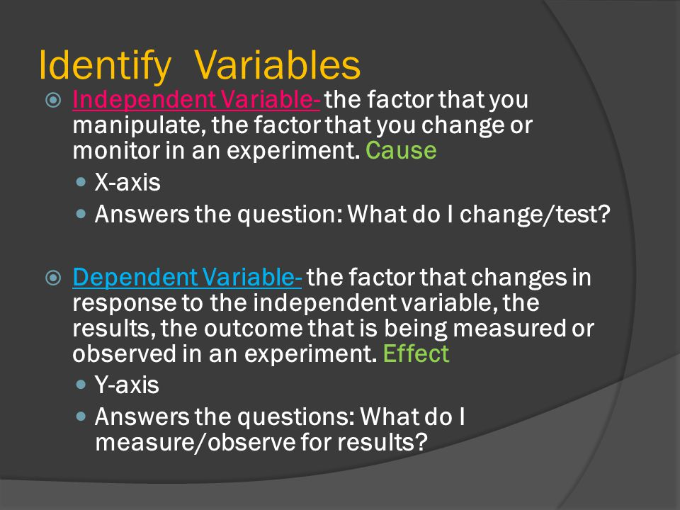 Identify Variables Independent Variable- the factor that you manipulate, the factor that you change or monitor in an experiment. Cause.
