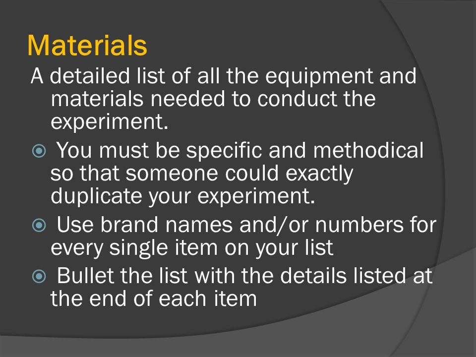 Materials A detailed list of all the equipment and materials needed to conduct the experiment.