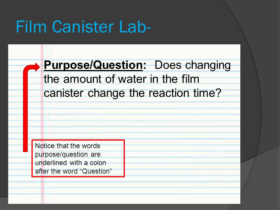 Film Canister Lab- Purpose/Question: Does changing the amount of water in the film canister change the reaction time